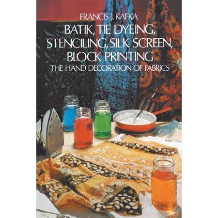 Batik, Tie Dyeing, Stenciling, Silk Screen, Block Printing : The Hand Decoration of Fabrics