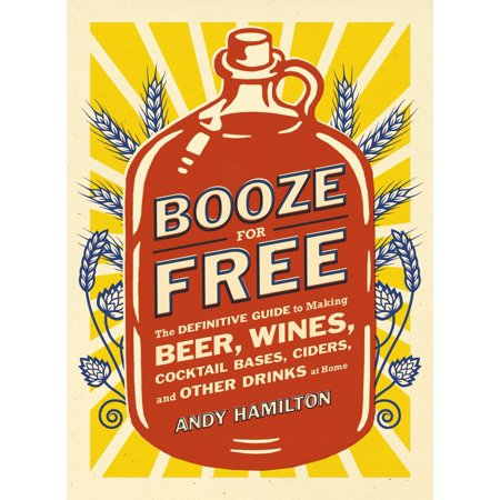 - Booze for Free : The Definitive Guide to Making Beer, Wines, Cocktail Bases, Ciders, and Other Dr inks at Home