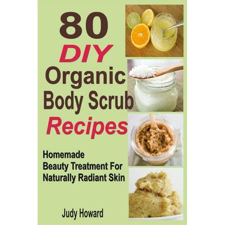 80 DIY Organic Body Scrub Recipes: Homemade Beauty Treatment For Naturally Radiant Skin - (Best Peak Organic Scrubs)
