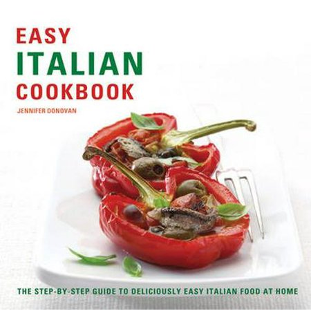 Easy Italian Cookbook : The Step-By-Step Guide to Deliciously Easy Italian Food at Home. Jennifer Donovan