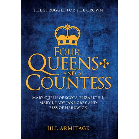 Four Queens and a Countess : Mary Queen of Scots, Elizabeth I, Mary I, Lady Jane Grey and Bess of Hardwick: The Struggle for the Crown