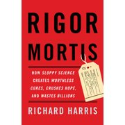 Rigor Mortis : How Sloppy Science Creates Worthless Cures, Crushes Hope, and Wastes Billions