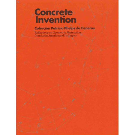 Concrete Invention: Coleccion Patricia Phelps de Csneros: Reflections on Geometric Abstraction from Latin America and Its Legacy