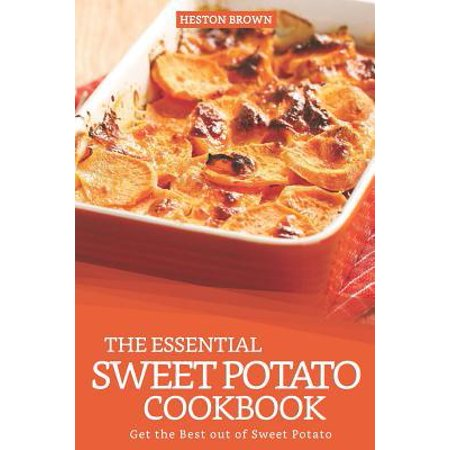 The Essential Sweet Potato Cookbook : Get the Best Out of Sweet