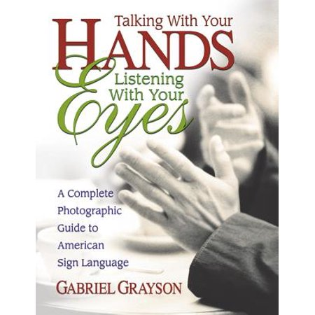 Talking with Your Hands, Listening with Your Eyes : A Complete Photographic Guide to American Sign (Hand With Eye In The Middle Meaning)