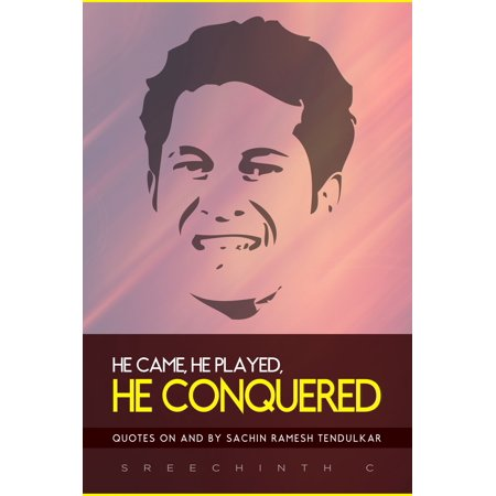 He Came, He Played, He Conquered: Quotes on and by Sachin Ramesh Tendulkar -