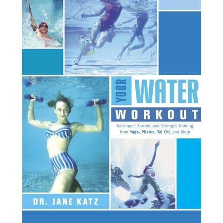 Your Water Workout : No-Impact Aerobic and Strength Training From Yoga, Pilates, Tai Chi, and