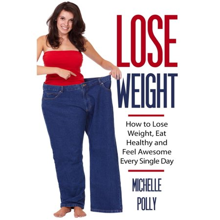 Lose Weight: How to Lose Weight Eat Healthy and Feel Awesome Every Single Day - (7 Day Healthy Eating Plan To Lose Weight)