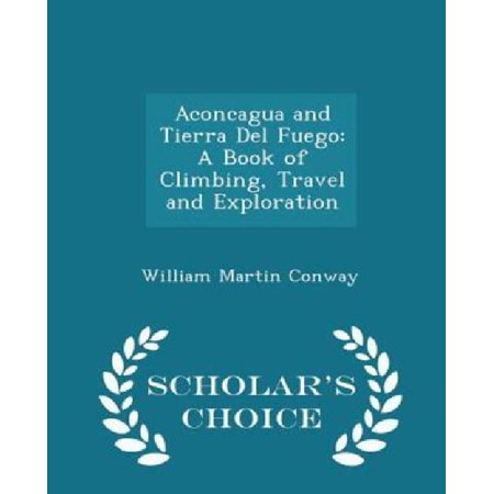 Aconcagua And Tierra Del Fuego  A Book Of Climbing  Travel And Exploration   Scholar  039 S Choice Edition