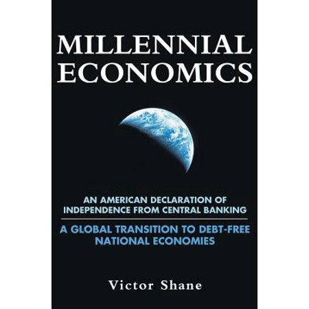 Millennial Economics : An American Declaration of Independence from Central Banking-A Global Transition to Debt-Free National