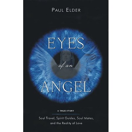 Eyes of an Angel : Soul Travel, Spirit Guides, Soul Mates, and the Reality of