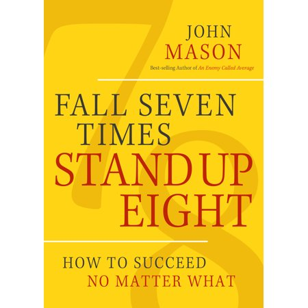 Fall Seven Times Stand Up Eight : How to Succeed No Matter