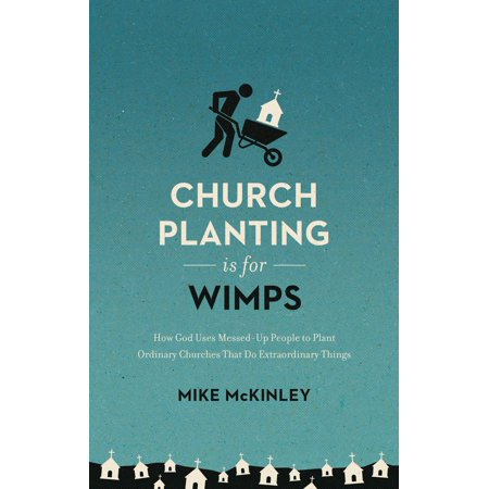 Church Planting Is for Wimps : How God Uses Messed-Up People to Plant Ordinary Churches That Do Extraordinary Things (Extraordinary Plants)