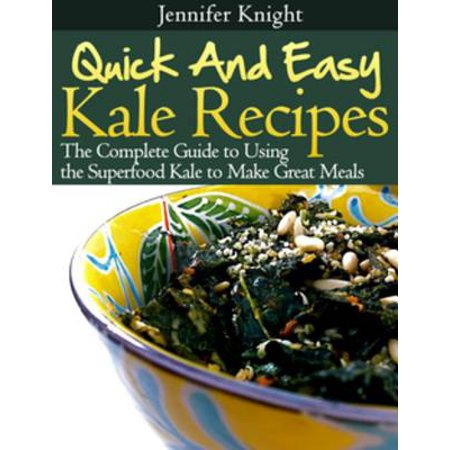 Kale Recipes: The Complete Guide to Using the Superfood Kale to Make Great Meals -