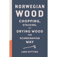 Norwegian Wood : Chopping, Stacking, and Drying Wood the Scandinavian Way