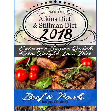 Zero Carb, Zero Fat Atkins Diet & Stillman Diet 2018 Extreme Super-Quick Keto Weight Loss Diet Zero Carb, Zero Fat Beef & Pork Recipes Cookbook - eBook