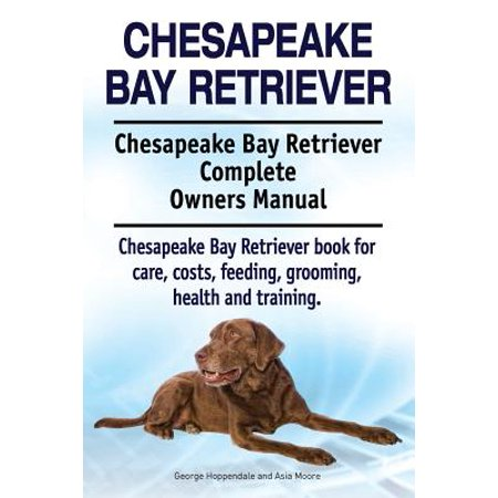 Chesapeake Bay Retriever. Chesapeake Bay Retriever Complete Owners Manual. Chesapeake Bay Retriever Book for Care, Costs, Feeding, Grooming, Health and