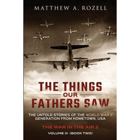 The Things Our Fathers Saw - Vol. 3, the War in the Air Book Two : The Untold Stories of the World War II Generation from Hometown, (Father Comes Home From The Wars Review)