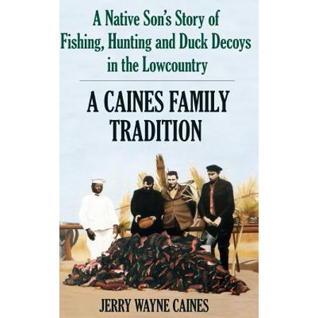 Caines Family Tradition : A Native Son's Story of Fishing, Hunting and Duck Decoys in the (Best Duck Hunting In Louisiana)