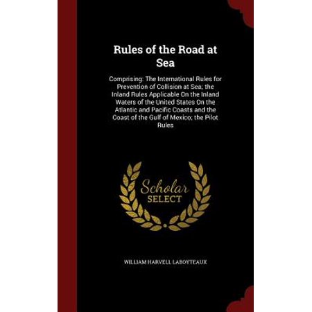 Rules of the Road at Sea : Comprising: The International Rules for Prevention of Collision at Sea; The Inland Rules Applicable on the Inland Waters of the United States on the Atlantic and Pacific Coasts and the Coast of the Gulf of Mexico; The Pilot