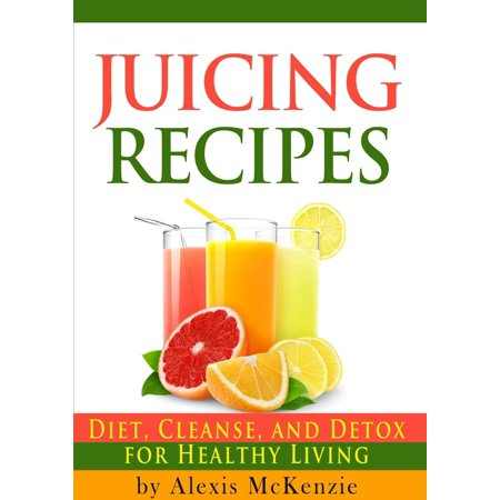 Delicious Juicing Recipes: Diet, Cleanse, and Detox for Healthy Living! -