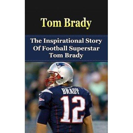 Tom Brady  The Inspirational Story Of Football Superstar Tom Brady