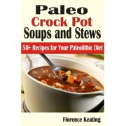Paleo Crock Pot Soups and Stews: 50+ Recipes for Your Paleolithic Diet - eBook
