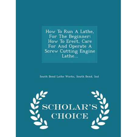 How to Run a Lathe, for the Beginner: How to Erect, Care for and Operate a Screw Cutting Engine Lathe. - Scholar's Choice Edition
