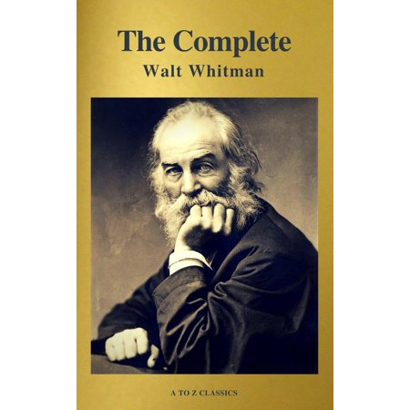 The Complete Walt Whitman: Drum-Taps, Leaves of Grass, Patriotic Poems, Complete Prose Works, The Wound Dresser, Letters (A to Z Classics) -