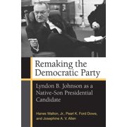 Remaking the Democratic Party : Lyndon B. Johnson as a Native-Son Presidential Candidate