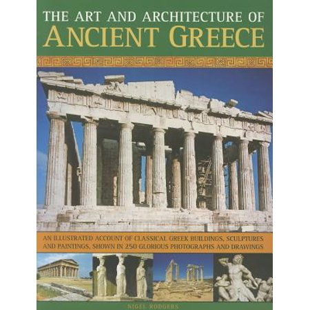 The Art and Architecture of Ancient Greece: An Illustrated Account of Classical Greek Buildings, Sculptures and Paintings, Shown in 250 Glorious Photographs and (The Art And Architecture Of Ancient Greece)