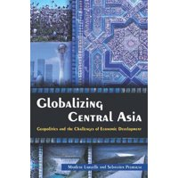 Globalizing Central Asia: Geopolitics and the Challenges of Economic Development : Geopolitics and the Challenges of Economic Development