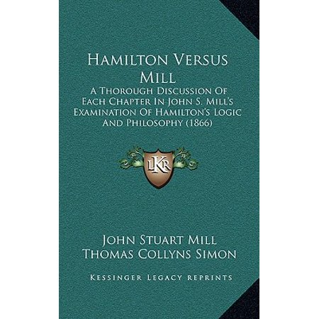 Hamilton Versus Mill : A Thorough Discussion of Each Chapter in John S. Mill's Examination of Hamilton's Logic and Philosophy