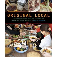 Original Local : Indigenous Foods, Stories, and Recipes from the Upper Midwest