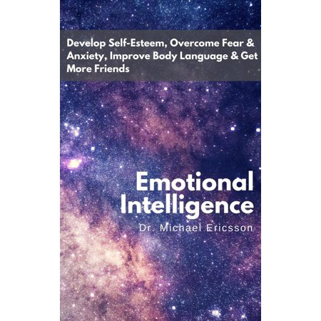 Emotional Intelligence: Develop Self-Esteem, Overcome Fear & Anxiety, Improve Body Language & Get More Friends - eBook (Improving Body Language)
