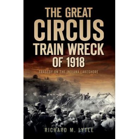 The Great Circus Train Wreck of 1918 : Tragedy Along the Indiana (Great Circus Train)
