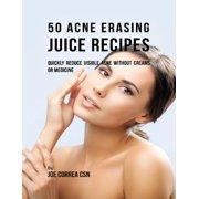 50 Acne Erasing Juice Recipes: Quickly Reduce Visible Acne Without Creams or Medicine - eBook