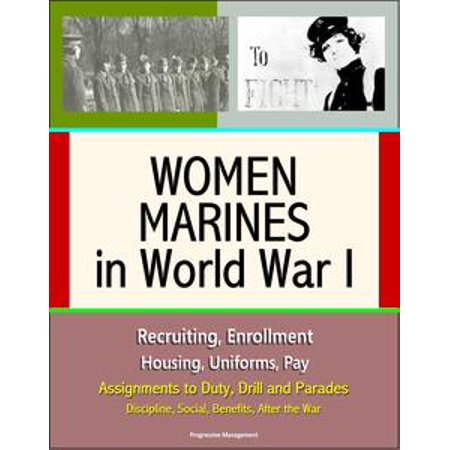 Women Marines in World War I: Recruiting, Enrollment, Housing, Uniforms, Pay, Assignments to Duty, Drill and Parades, Discipline, Social, Benefits, After the War - eBook