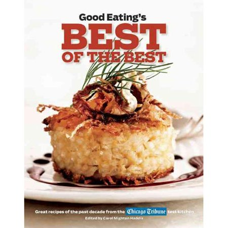 Good Eatings Best Of The Best  Great Recipes Of The Past Decade From The Chicago Tribune Test Kitchen