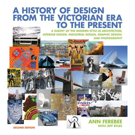 A History of Design from the Victorian Era to the Present : A Survey of the Modern Style in Architecture, Interior Design, Industrial Design, Graphic Design, and