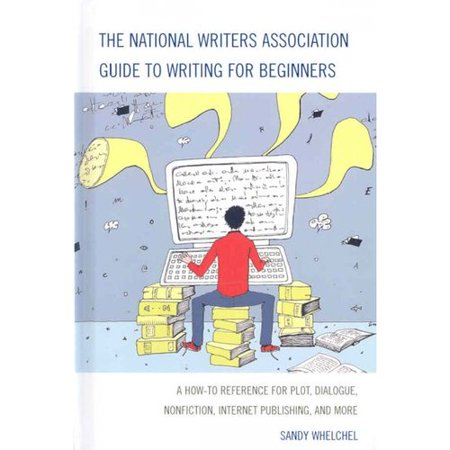 National Writers Association Guide To Writing For Beginners   A How To Reference For Plot  Dialogue  Nonfiction  Internet Publishing  And More