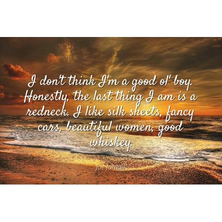 - Joe Jamail - I don't think I'm a good ol' boy. Honestly, the last thing I am is a redneck. I like silk sheets, fancy cars, beautiful women, good whiskey - Famous Quotes Laminated POSTER PRINT 24X20.