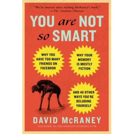 You Are Not So Smart  Why You Have Too Many Friends On Facebook  Why Your Memory Is Mostly Fiction  And 46 Other Ways Youre Deluding Yourself