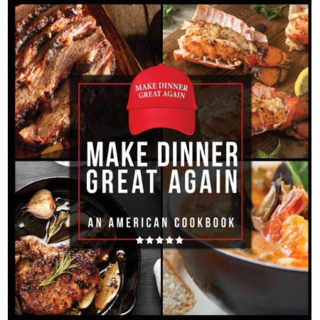 Make Dinner Great Again - An American Cookbook: 40 Recipes That Keep Your Favorite President's Mind, Body, and Soul Strong - A Funny White Elephant Goodie for Men and Women (Best Way To Make Grout White Again)