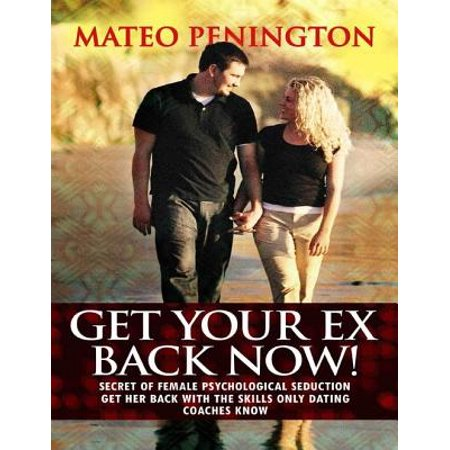 Get Your Ex Back Now: Secret of Female Psychological Seduction Get Her Back With the Skills Only Dating Coaches Know -