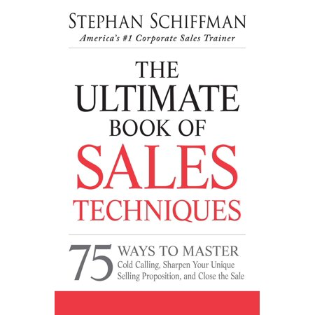 The Ultimate Book of Sales Techniques : 75 Ways to Master Cold Calling, Sharpen Your Unique Selling Proposition, and Close the