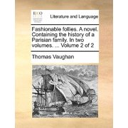 Fashionable Follies. a Novel. Containing the History of a Parisian Family. in Two Volumes. ... Volume 2 of 2