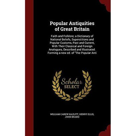 Popular Antiquities of Great Britain: Faith and Folklore; A Dictionary of National Beliefs, Superstitions and Popular Customs, Past and Current, with