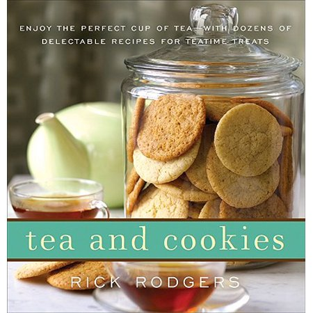 Tea and Cookies : Enjoy the Perfect Cup of Tea--With Dozens of Delectable Recipes for Teatime Treats