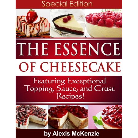 The Essence of Cheesecake: Featuring Special Topping, Sauce, and Crust Recipes! -